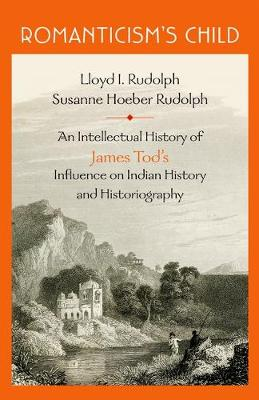 Romanticism's Child: An Intellectual History of James Tod's Influence on Indian History and Historiography (Hardback)