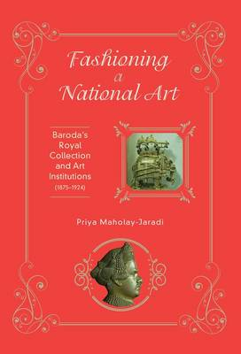 Fashioning a National Art: Baroda's Royal Collection and Art Institutions (1875-1924) (Hardback)