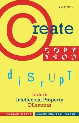 Create, Copy, Disrupt: India's Intellectual Property Dilemmas (Hardback)