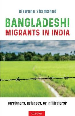 Bangladeshi Migrants in India: Foreigners, Refugees, or Infiltrators? (Hardback)