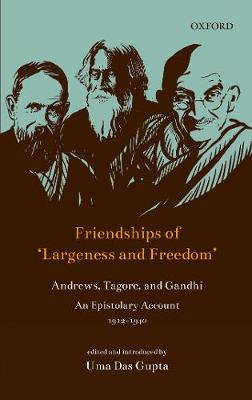 Friendships of 'Largeness and Freedom': Andrews, Tagore and Gandhi : An Epistolary Account, 1912-1940 (Hardback)