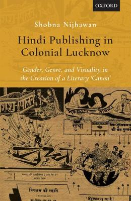 Hindi Publishing in Colonial Lucknow: Gender, Genre, and Visuality in the Creation of a Literary 'Canon' (Hardback)
