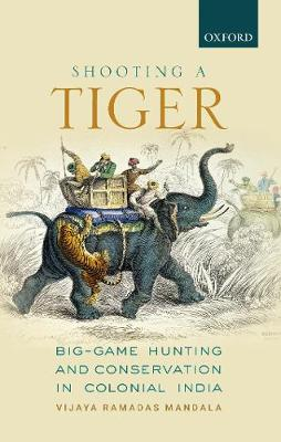 Shooting a Tiger: Big-Game Hunting and Conservation in Colonial India (Hardback)