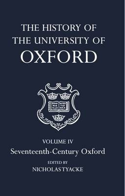 The History of the University of Oxford: Volume IV: Seventeenth-Century Oxford - History of the University of Oxford (Hardback)