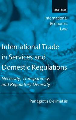 International Trade in Services and Domestic Regulations: Necessity, Transparency, and Regulatory Diversity - International Economic Law Series (Hardback)