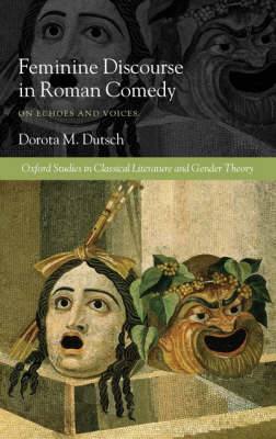 Feminine Discourse in Roman Comedy: On Echoes and Voices - Oxford Studies in Classical Literature and Gender Theory (Hardback)