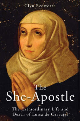 The She-Apostle: The Extraordinary Life and Death of Luisa de Carvajal (Hardback)