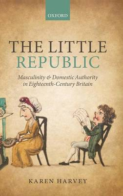 The Little Republic: Masculinity and Domestic Authority in Eighteenth-Century Britain (Hardback)