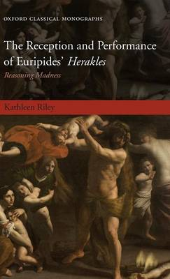 The Reception and Performance of Euripides' Herakles: Reasoning Madness - Oxford Classical Monographs (Hardback)