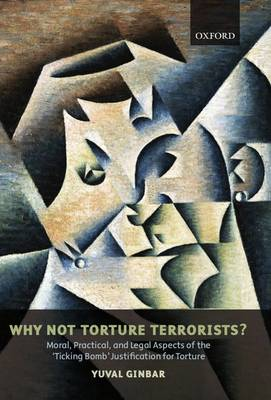 Why Not Torture Terrorists?: Moral, Practical, and Legal Aspects of the 'Ticking Bomb' Justification for Torture - Oxford Monographs in International Law (Hardback)