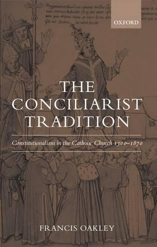 The Conciliarist Tradition: Constitutionalism in the Catholic Church 1300-1870 (Paperback)