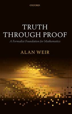 Truth Through Proof: A Formalist Foundation for Mathematics (Hardback)