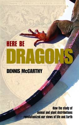 Here be Dragons: How the Study of Animal and Plant Distributions Revolutionized Our Views of Life and Earth (Hardback)