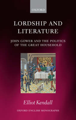 Lordship and Literature: John Gower and the Politics of the Great Household - Oxford English Monographs (Hardback)