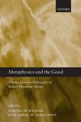 Metaphysics and the Good: Themes from the Philosophy of Robert Merrihew Adams (Hardback)