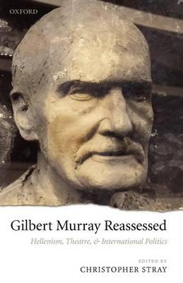 Gilbert Murray Reassessed: Hellenism, Theatre, and International Politics (Paperback)