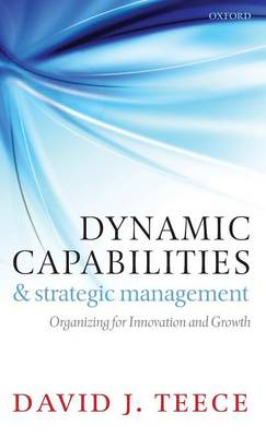 Dynamic Capabilities and Strategic Management: Organizing for Innovation and Growth (Hardback)