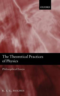 The Theoretical Practices of Physics: Philosophical Essays (Hardback)