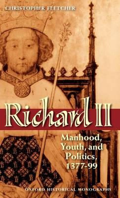 Richard II: Manhood, Youth, and Politics 1377-99 - Oxford Historical Monographs (Hardback)