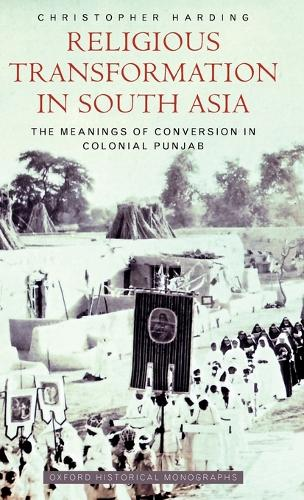 Religious Transformation in South Asia: The Meanings of Conversion in Colonial Punjab - Oxford Historical Monographs (Hardback)