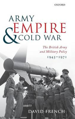 Army, Empire, and Cold War: The British Army and Military Policy, 1945-1971 (Hardback)