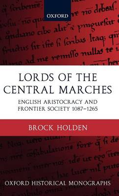 Lords of the Central Marches: English Aristocracy and Frontier Society, 1087-1265 - Oxford Historical Monographs (Hardback)