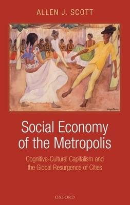 Social Economy of the Metropolis: Cognitive-Cultural Capitalism and the Global Resurgence of Cities (Hardback)