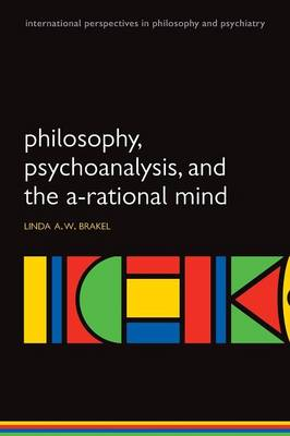 Philosophy, Psychoanalysis and the A-rational Mind - International Perspectives in Philosophy & Psychiatry (Paperback)