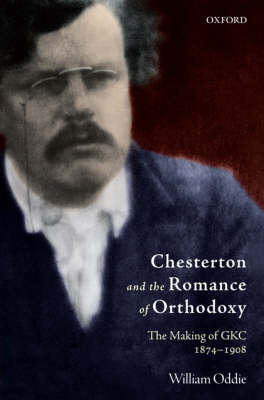 Chesterton and the Romance of Orthodoxy: The Making of GKC, 1874-1908 (Hardback)