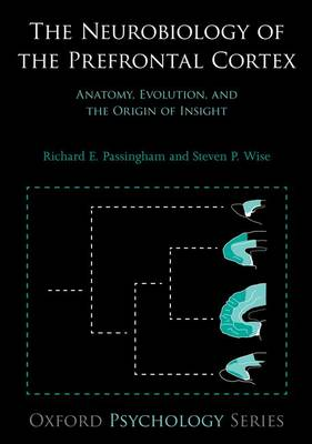 The Neurobiology of the Prefrontal Cortex: Anatomy, Evolution, and the Origin of Insight - Oxford Psychology Series (Hardback)