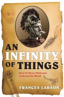 An Infinity of Things: How Sir Henry Wellcome Collected the World (Hardback)