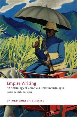 Empire Writing: An Anthology of Colonial Literature 1870-1918 - Oxford World's Classics (Paperback)