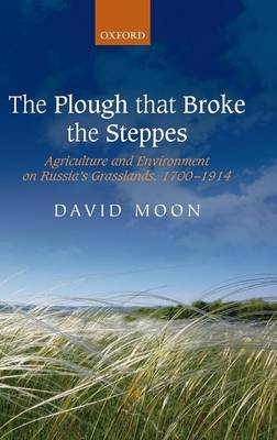 The Plough that Broke the Steppes: Agriculture and Environment on Russia's Grasslands, 1700-1914 - Oxford Studies in Modern European History (Hardback)