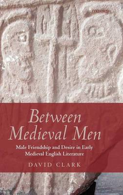 Between Medieval Men: Male Friendship and Desire in Early Medieval English Literature (Hardback)