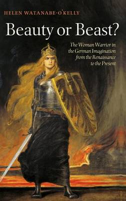Beauty or Beast?: The Woman Warrior in the German Imagination from the Renaissance to the Present (Hardback)