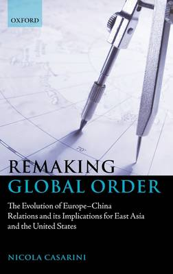 Remaking Global Order: The Evolution of Europe-China Relations and its Implications for East Asia and the United States (Hardback)
