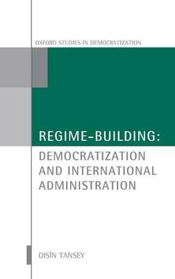 Regime-Building: Democratization and International Administration - Oxford Studies in Democratization (Hardback)