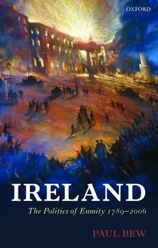 Ireland: The Politics of Enmity 1789-2006 - Oxford History of Modern Europe (Paperback)