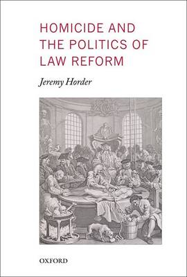 Homicide and the Politics of Law Reform - Oxford Monographs on Criminal Law and Justice (Hardback)