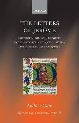 The Letters of Jerome: Asceticism, Biblical Exegesis, and the Construction of Christian Authority in Late Antiquity - Oxford Early Christian Studies (Hardback)