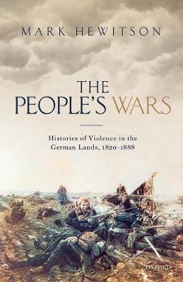 The People's Wars: Histories of Violence in the German Lands, 1820-1888 (Hardback)