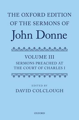 The Oxford Edition of the Sermons of John Donne: Volume 3: Sermons preached at the Court of Charles I - Oxford Edition of the Sermons of John Donne 3 (Hardback)