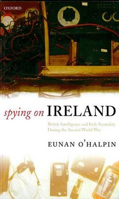 Spying on Ireland: British Intelligence and Irish Neutrality during the Second World War (Paperback)