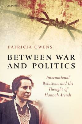 Between War and Politics: International Relations and the Thought of Hannah Arendt (Paperback)