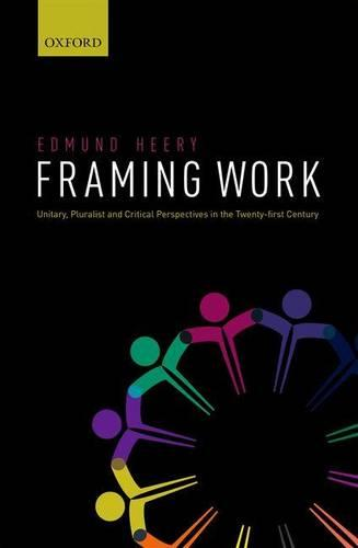 Framing Work: Unitary, Pluralist and Critical Perspectives in the 21st Century (Hardback)