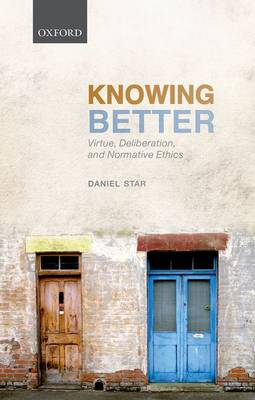 Knowing Better: Virtue, Deliberation, and Normative Ethics - Oxford Philosophical Monographs (Hardback)