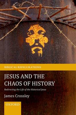 Jesus and the Chaos of History: Redirecting the Life of the Historical Jesus - Biblical Refigurations (Paperback)