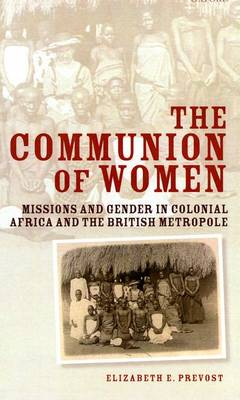 The Communion of Women: Missions and Gender in Colonial Africa and the British Metropole (Hardback)
