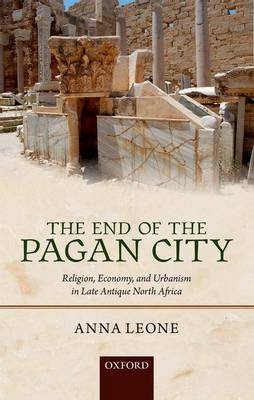 The End of the Pagan City: Religion, Economy, and Urbanism in Late Antique North Africa (Hardback)