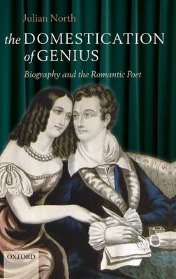 The Domestication of Genius: Biography and the Romantic Poet (Hardback)